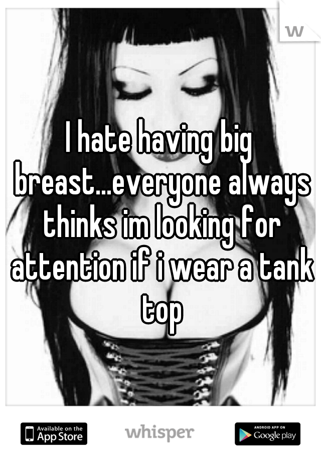 I hate having big breast...everyone always thinks im looking for attention if i wear a tank top
