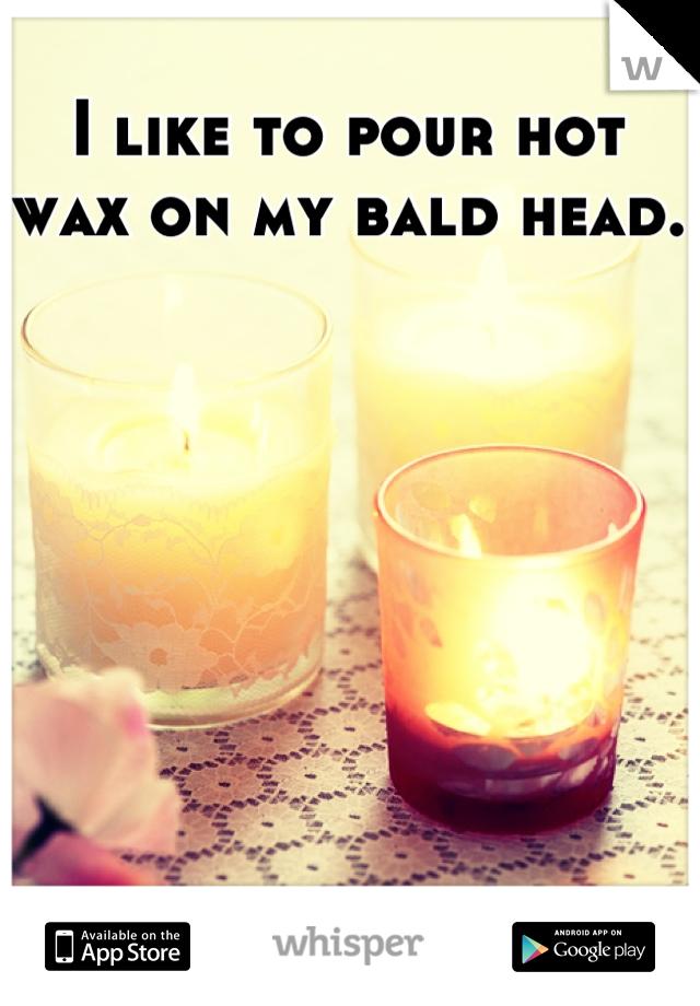 I like to pour hot wax on my bald head.