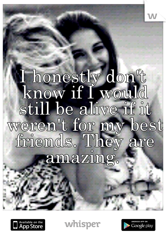 I honestly don't know if I would still be alive if it weren't for my best friends. They are amazing.
