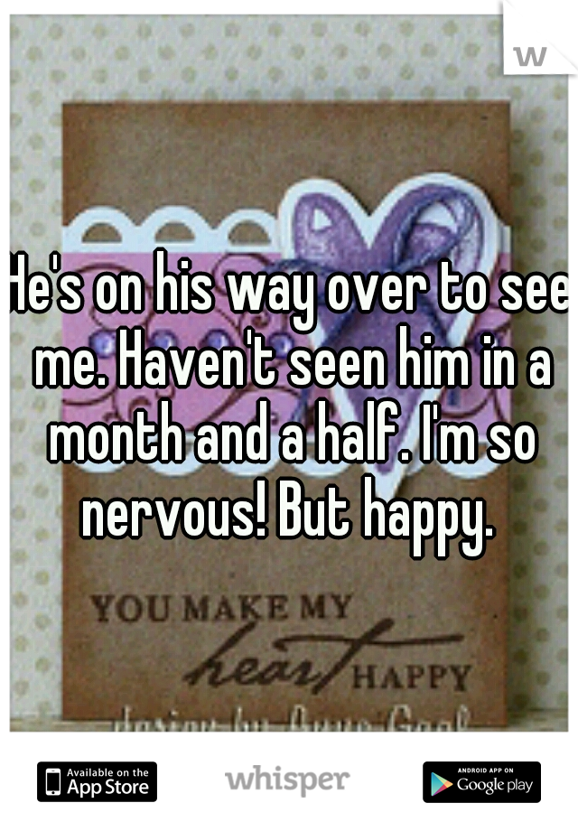 He's on his way over to see me. Haven't seen him in a month and a half. I'm so nervous! But happy.