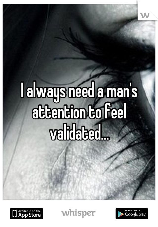 I always need a man's attention to feel validated...