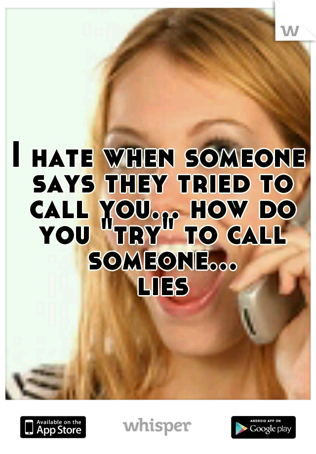 """I hate when someone says they tried to call you... how do you """"try"""" to call someone... lies"""