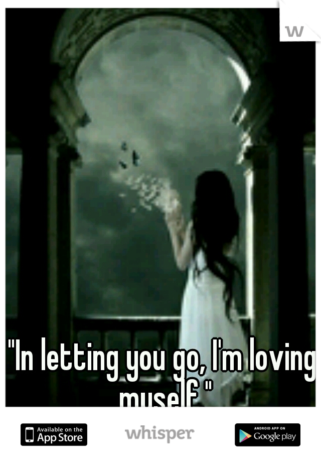 """In letting you go, I'm loving myself."""