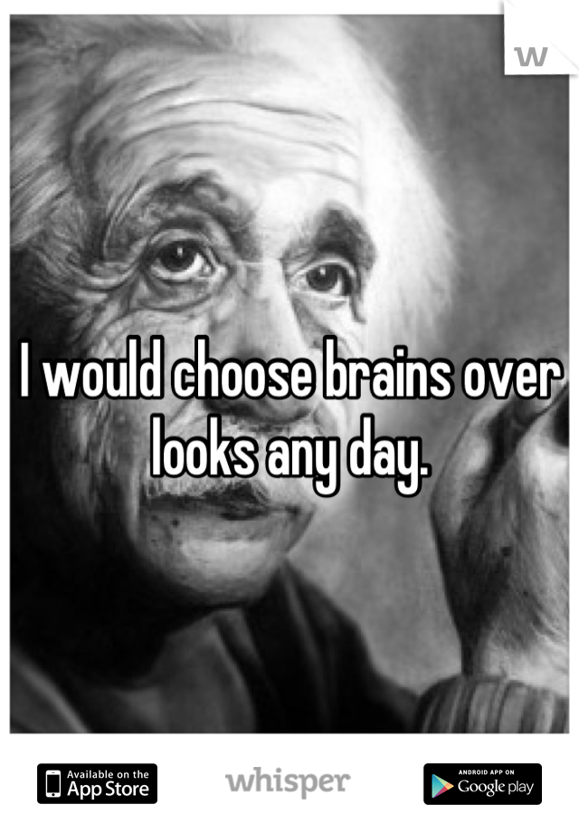 I would choose brains over looks any day.