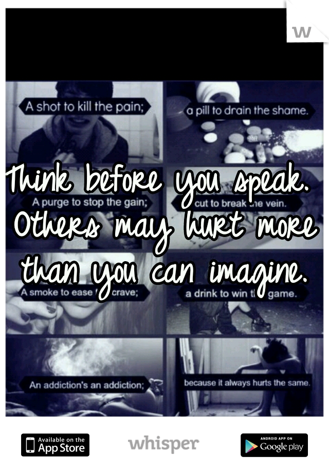 Think before you speak. Others may hurt more than you can imagine.
