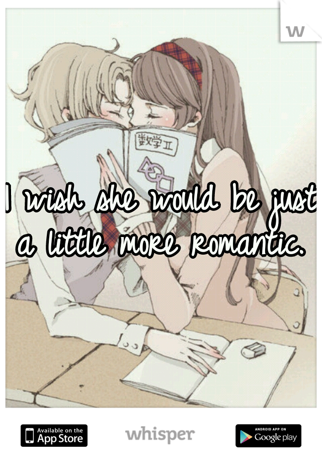 I wish she would be just a little more romantic.