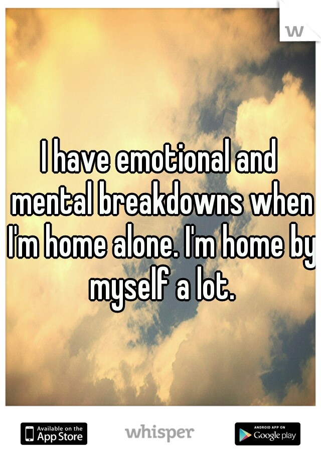 I have emotional and mental breakdowns when I'm home alone. I'm home by myself a lot.