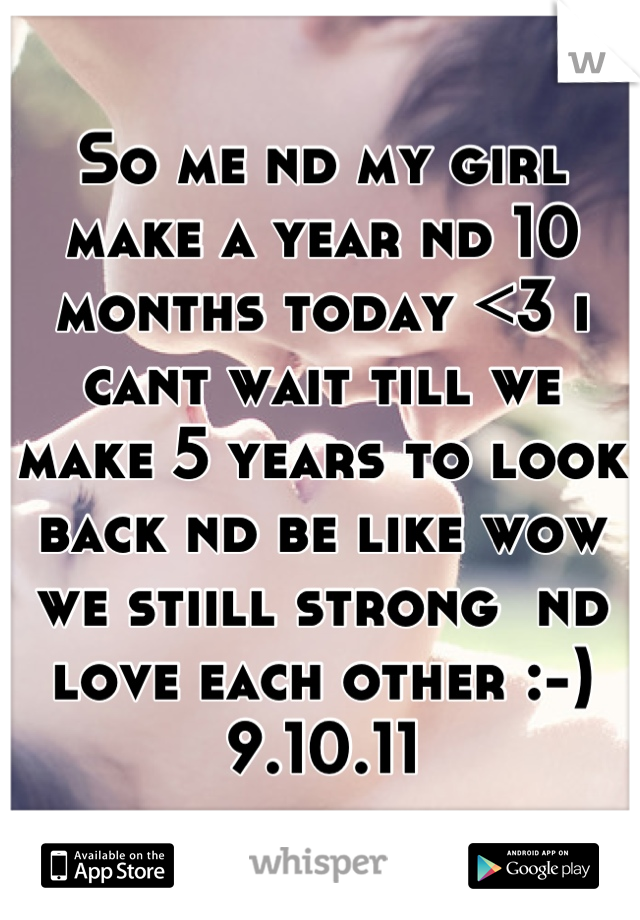 So me nd my girl make a year nd 10 months today <3 i cant wait till we make 5 years to look back nd be like wow we stiill strong  nd love each other :-) 9.10.11