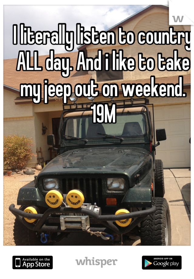 I literally listen to country ALL day. And i like to take my jeep out on weekend. 19M