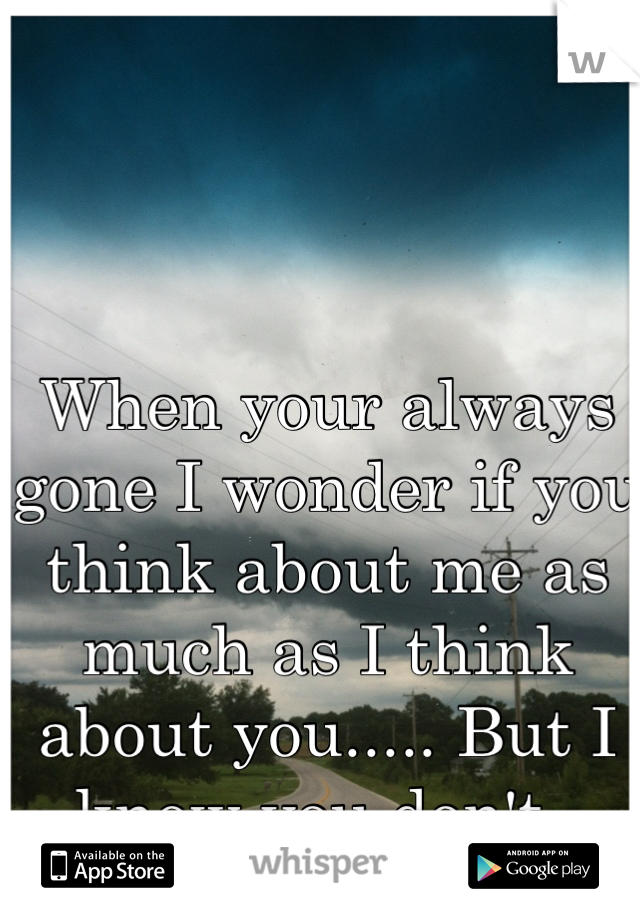 When your always gone I wonder if you think about me as much as I think about you..... But I know you don't.