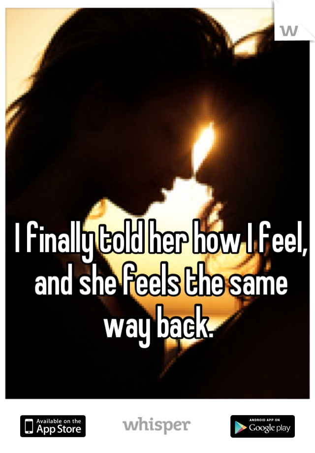 I finally told her how I feel, and she feels the same way back.