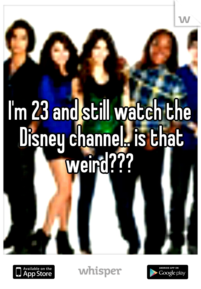 I'm 23 and still watch the Disney channel.. is that weird???