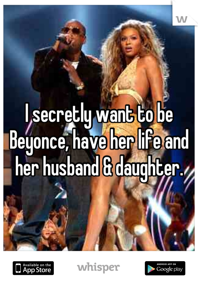 I secretly want to be Beyonce, have her life and her husband & daughter.
