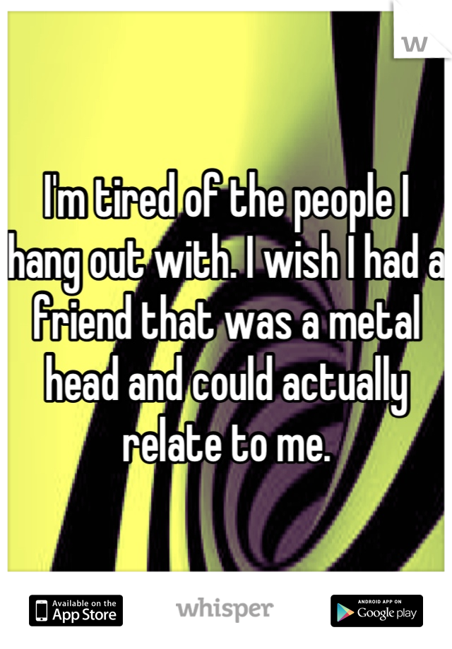I'm tired of the people I hang out with. I wish I had a friend that was a metal head and could actually relate to me.