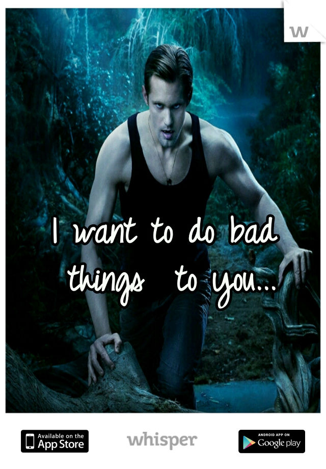 I want to do bad things  to you...