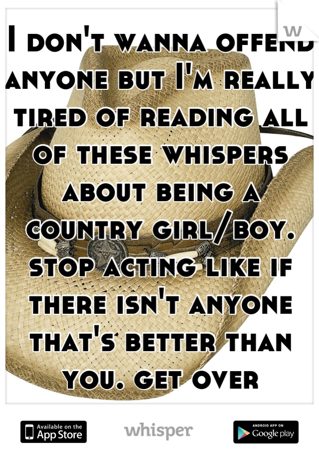 I don't wanna offend anyone but I'm really tired of reading all of these whispers about being a country girl/boy. stop acting like if there isn't anyone that's better than you. get over yourselves.