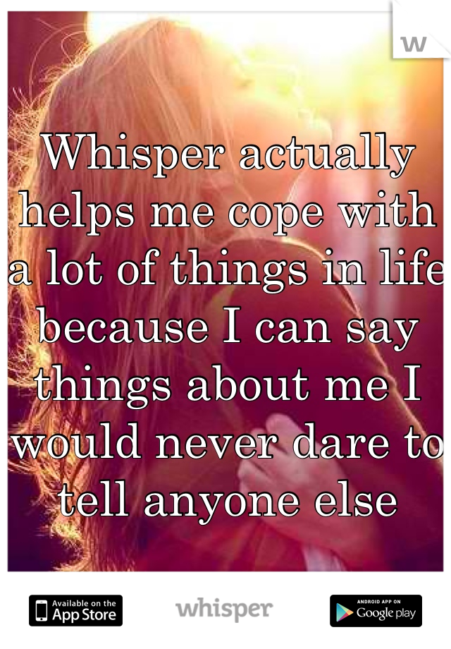 Whisper actually helps me cope with a lot of things in life because I can say things about me I would never dare to tell anyone else