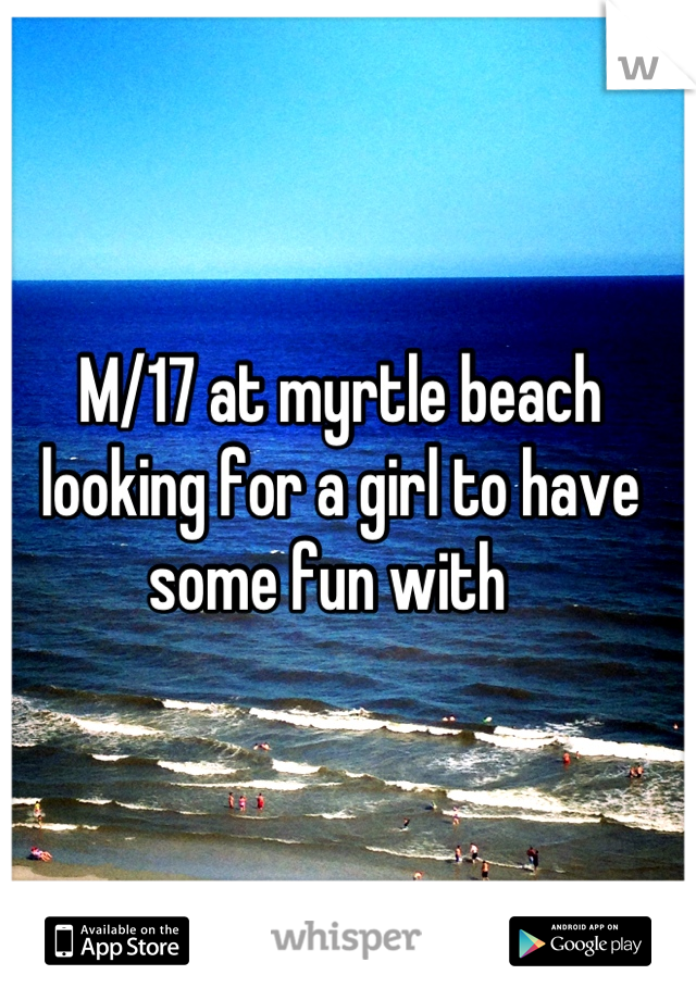 M/17 at myrtle beach looking for a girl to have some fun with