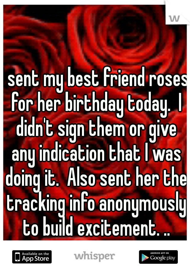 I sent my best friend roses for her birthday today.  I didn't sign them or give any indication that I was doing it.  Also sent her the tracking info anonymously to build excitement. ..