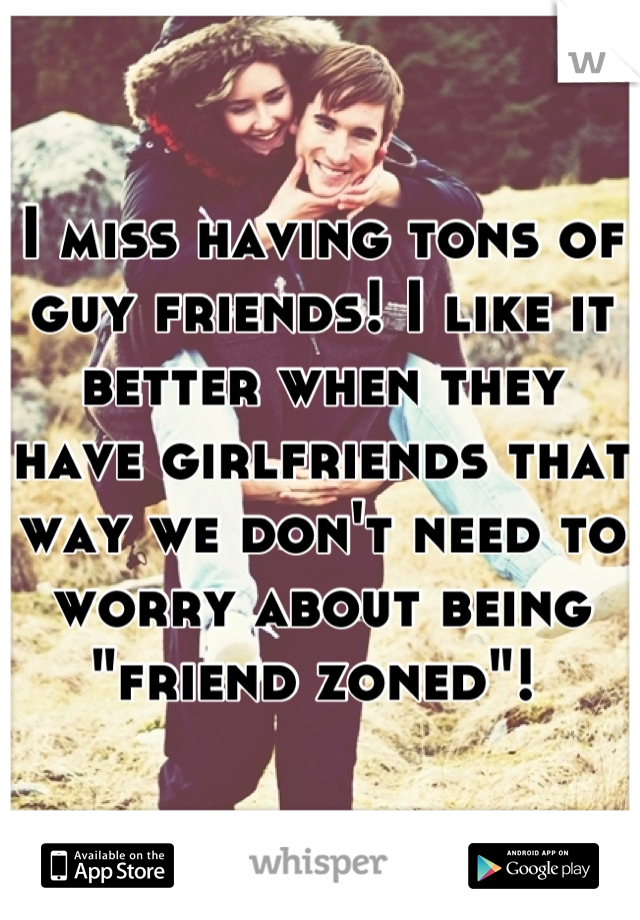 """I miss having tons of guy friends! I like it better when they have girlfriends that way we don't need to worry about being """"friend zoned""""!"""