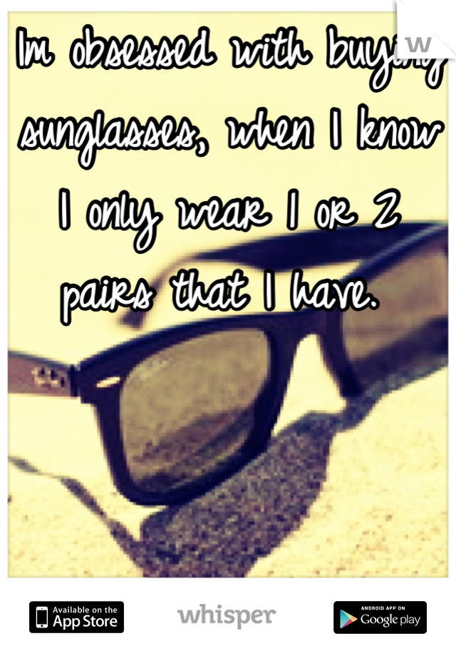 Im obsessed with buying sunglasses, when I know I only wear 1 or 2 pairs that I have.