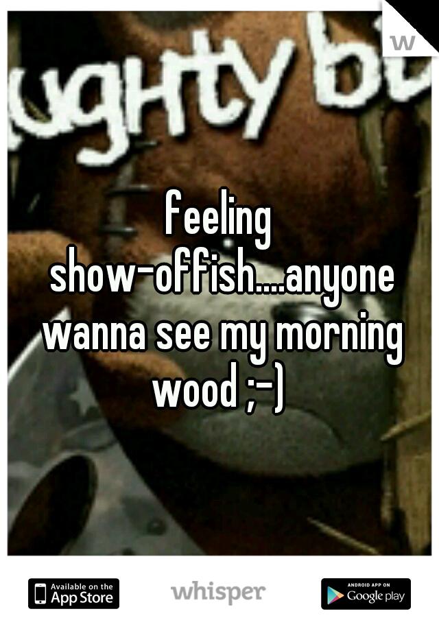 feeling show-offish....anyone wanna see my morning wood ;-)