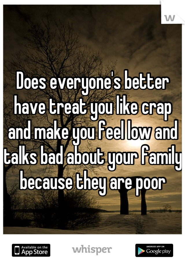 Does everyone's better have treat you like crap and make you feel low and talks bad about your family because they are poor