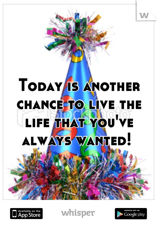 Today is another chance to live the life that you've always wanted!