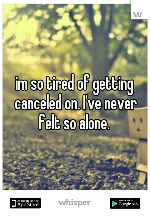 im so tired of getting canceled on. I've never felt so alone.