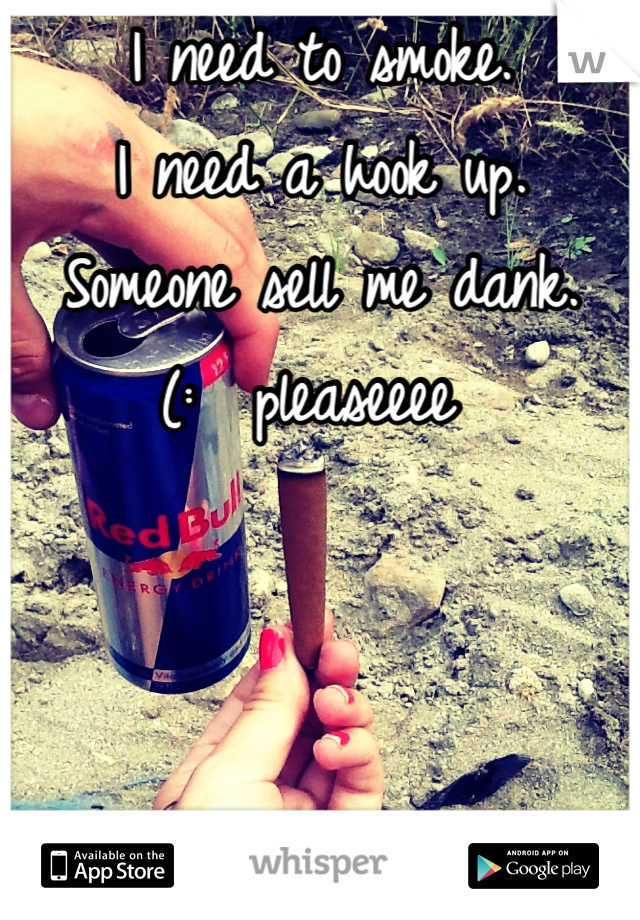 I need to smoke.  I need a hook up.  Someone sell me dank.  (:  pleaseeee