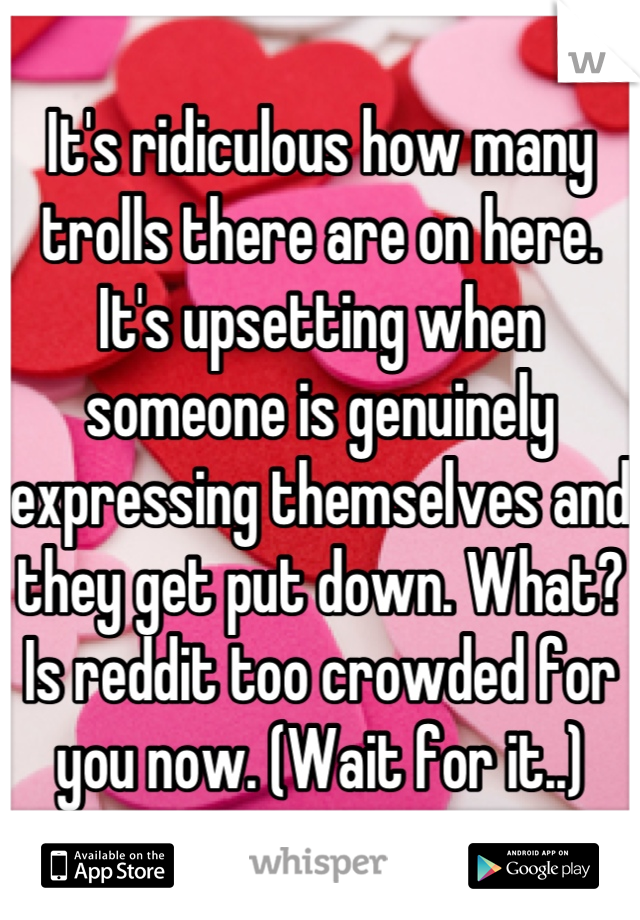 It's ridiculous how many trolls there are on here. It's upsetting when someone is genuinely expressing themselves and they get put down. What? Is reddit too crowded for you now. (Wait for it..)