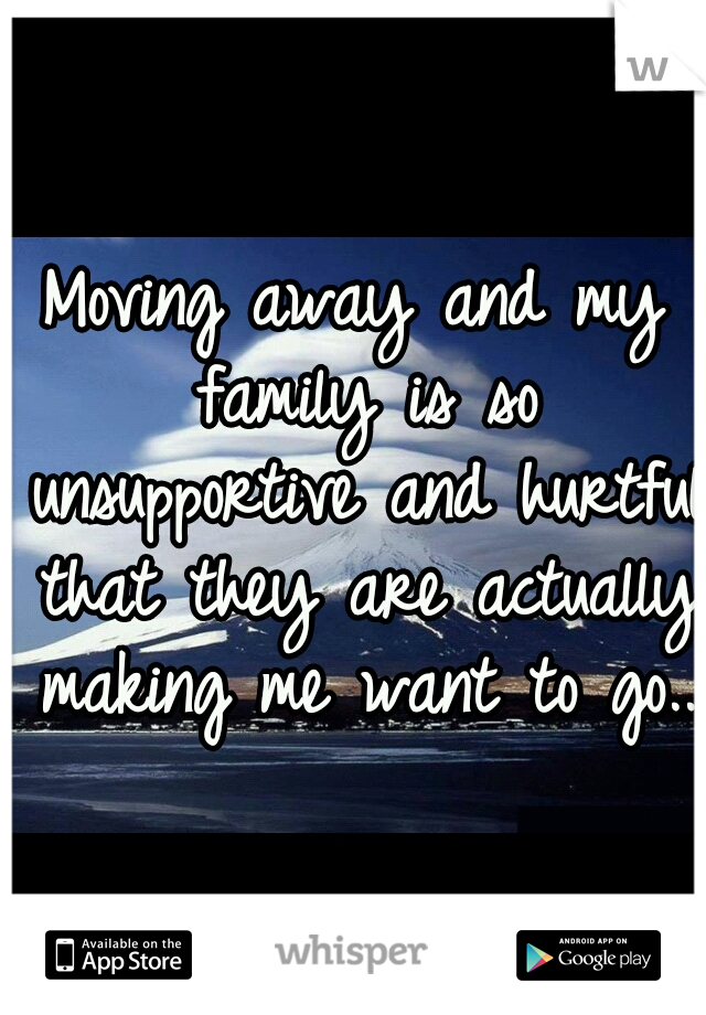 Moving away and my family is so unsupportive and hurtful that they are actually making me want to go..
