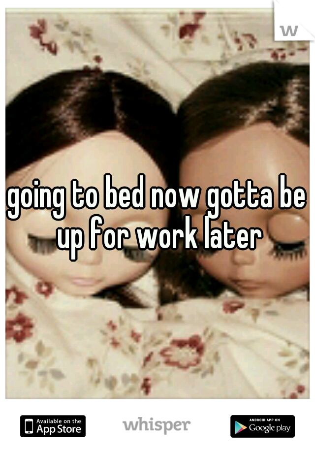 going to bed now gotta be up for work later