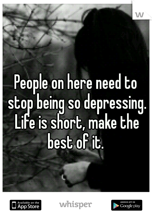 People on here need to stop being so depressing. Life is short, make the best of it.