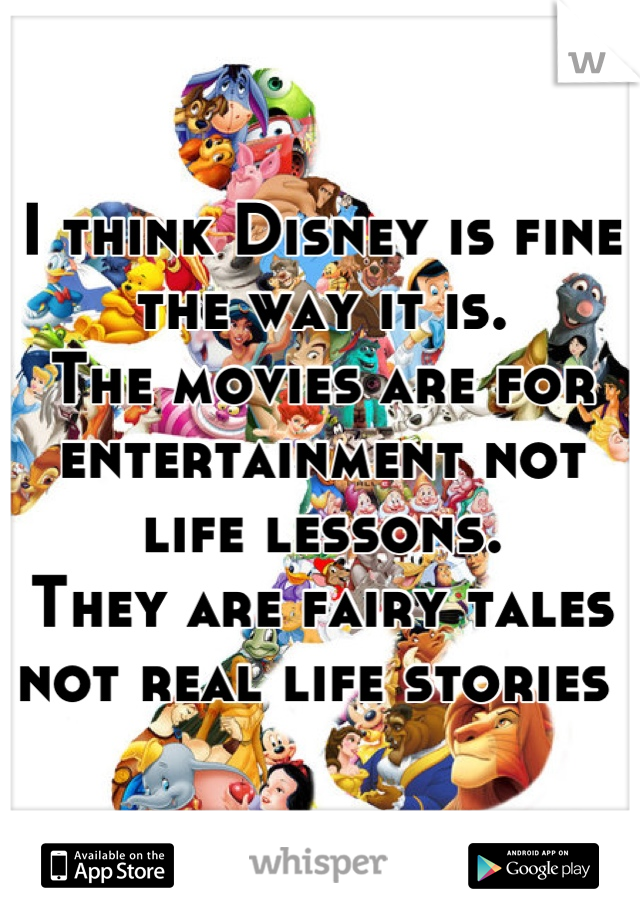 I think Disney is fine the way it is.  The movies are for entertainment not life lessons.  They are fairy tales not real life stories