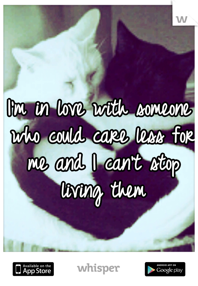 I'm in love with someone who could care less for me and I can't stop living them