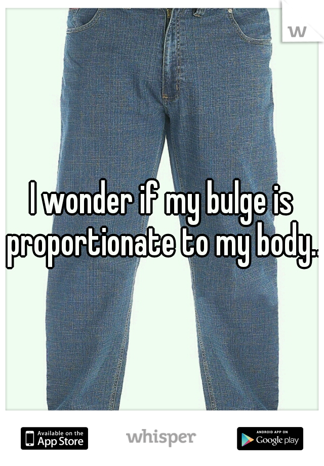 I wonder if my bulge is proportionate to my body...