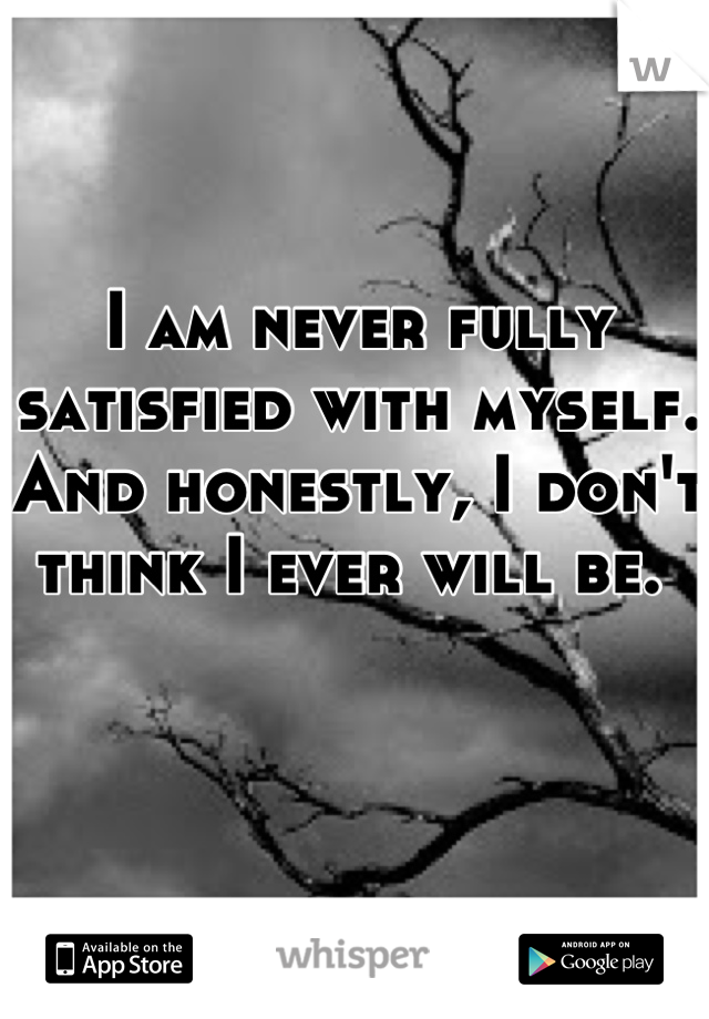 I am never fully satisfied with myself. And honestly, I don't think I ever will be.