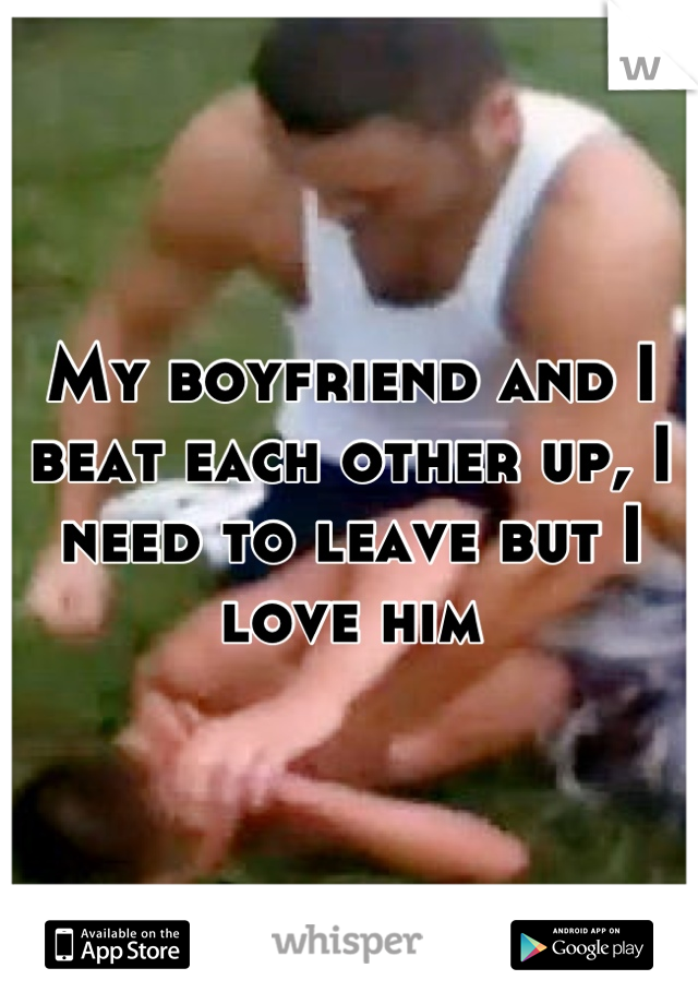My boyfriend and I beat each other up, I need to leave but I love him