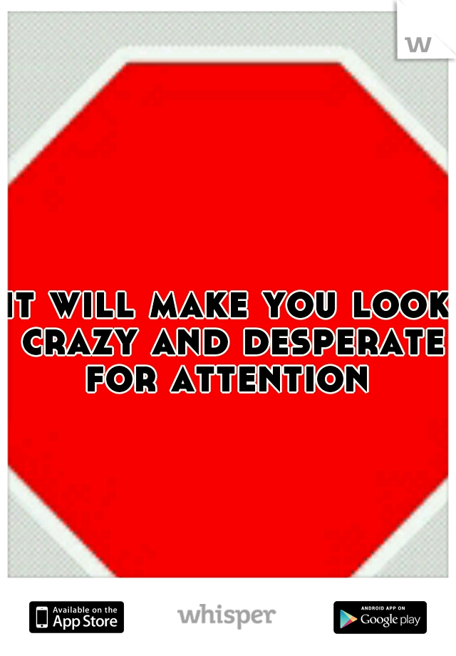 it will make you look crazy and desperate for attention