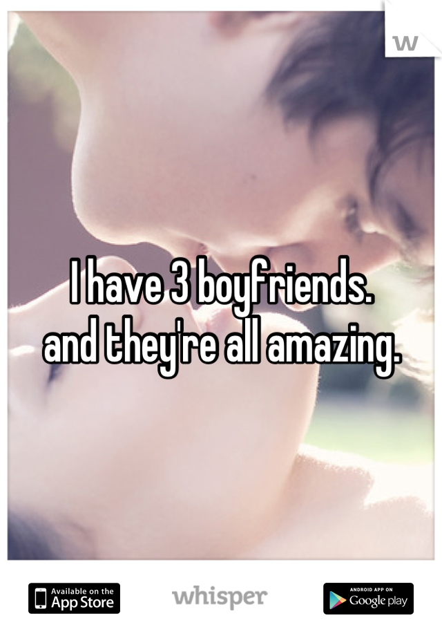 I have 3 boyfriends. and they're all amazing.