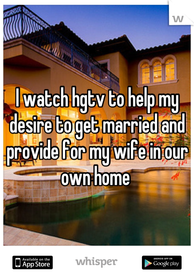 I watch hgtv to help my desire to get married and provide for my wife in our own home