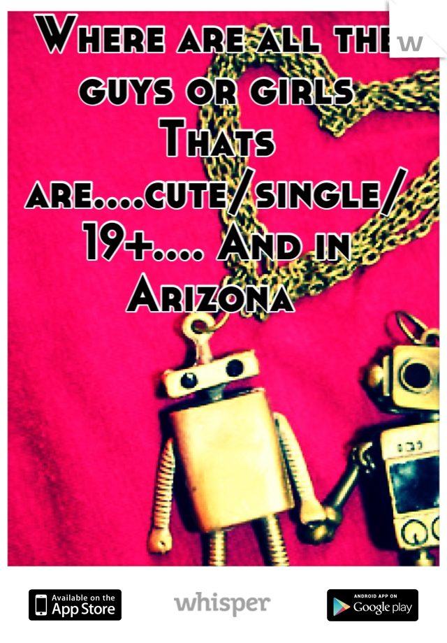 Where are all the guys or girls Thats are....cute/single/ 19+.... And in Arizona
