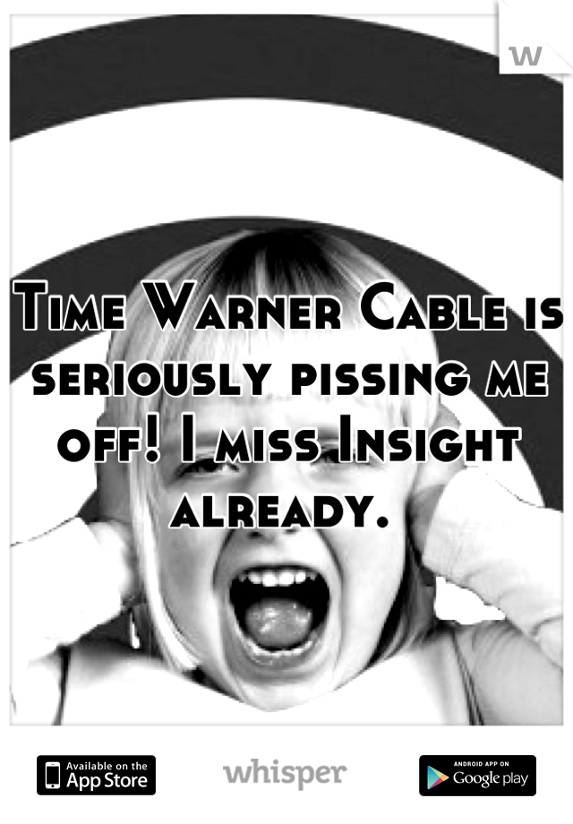 Time Warner Cable is seriously pissing me off! I miss Insight already.