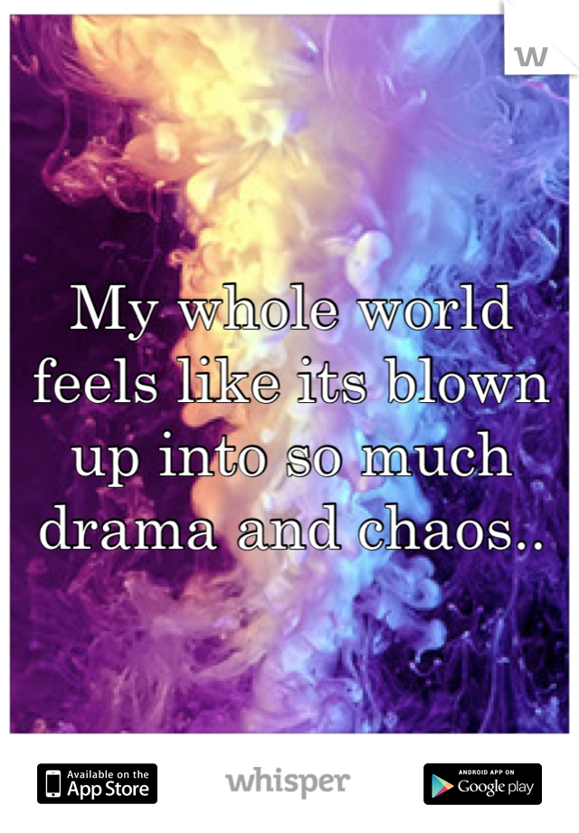My whole world feels like its blown up into so much drama and chaos..