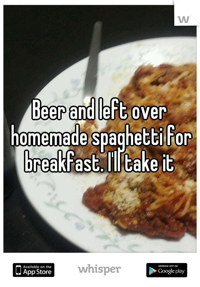 Beer and left over homemade spaghetti for breakfast. I'll take it