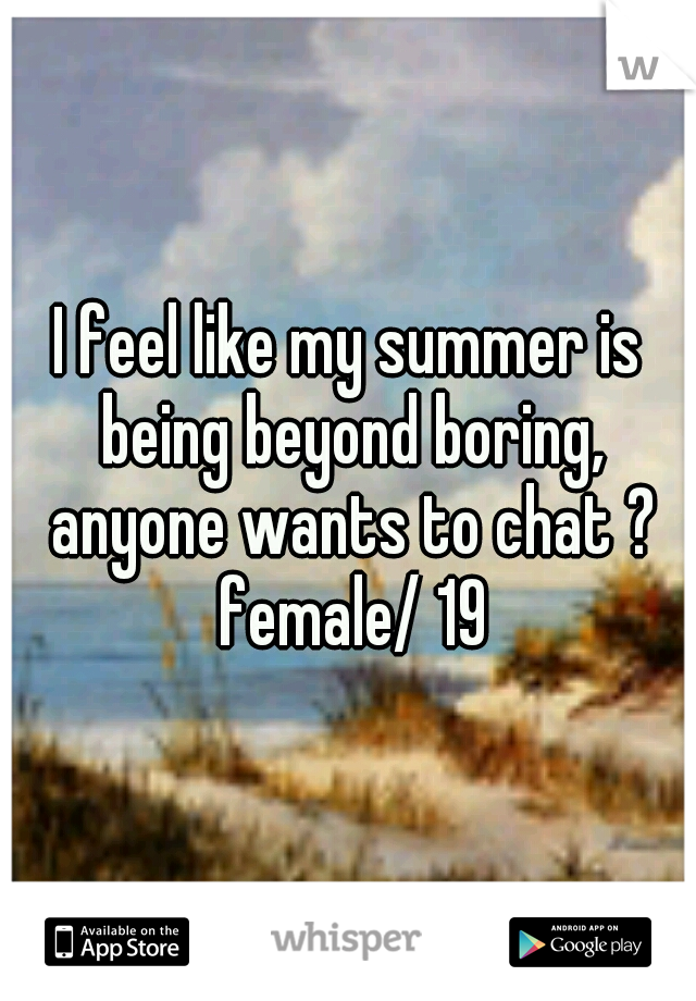 I feel like my summer is being beyond boring, anyone wants to chat ? female/ 19