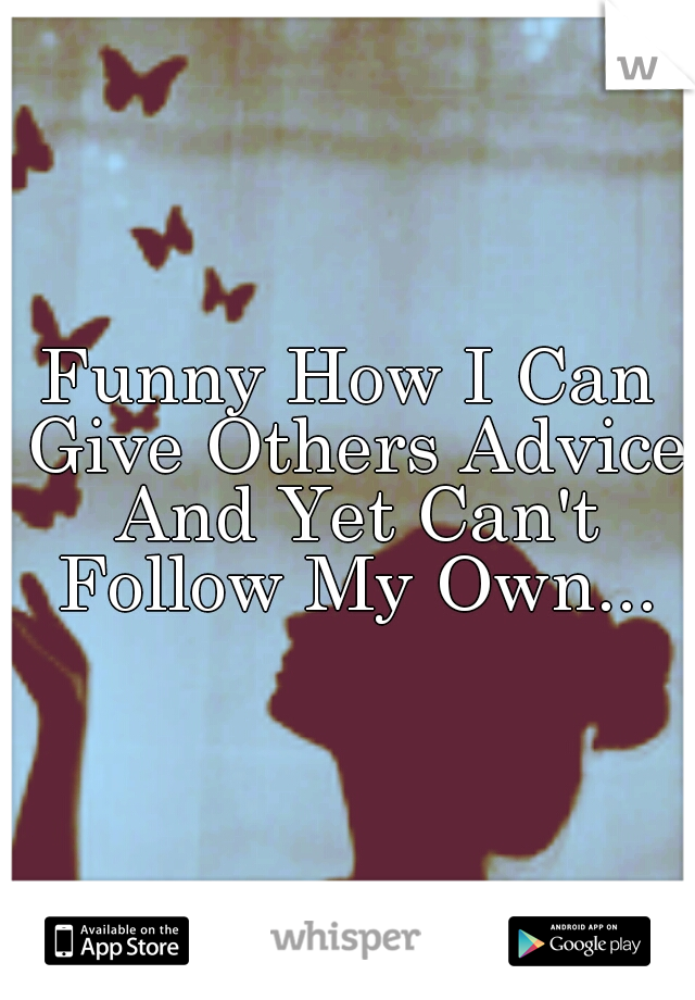 Funny How I Can Give Others Advice And Yet Can't Follow My Own...
