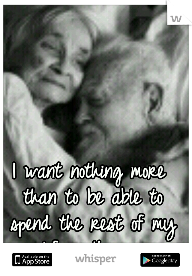 I want nothing more than to be able to spend the rest of my life with you.
