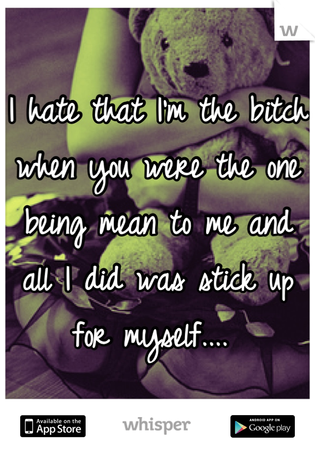I hate that I'm the bitch when you were the one being mean to me and all I did was stick up for myself....